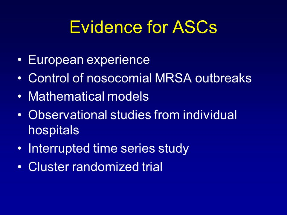 Evidence for ASCs European experience Control of nosocomial MRSA outbreaks Mathematical models Observational studies from individual hospitals Interrupted time series study Cluster randomized trial
