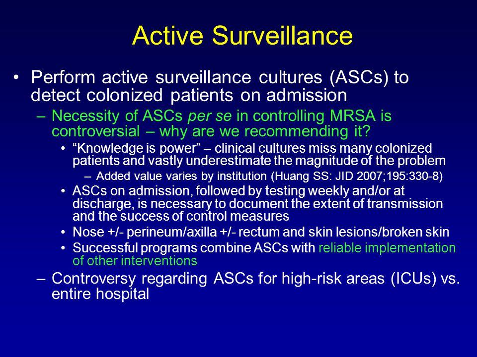 Active Surveillance Perform active surveillance cultures (ASCs) to detect colonized patients on admission –Necessity of ASCs per se in controlling MRS