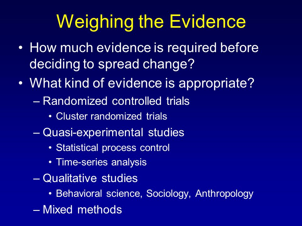 Weighing the Evidence How much evidence is required before deciding to spread change? What kind of evidence is appropriate? –Randomized controlled tri