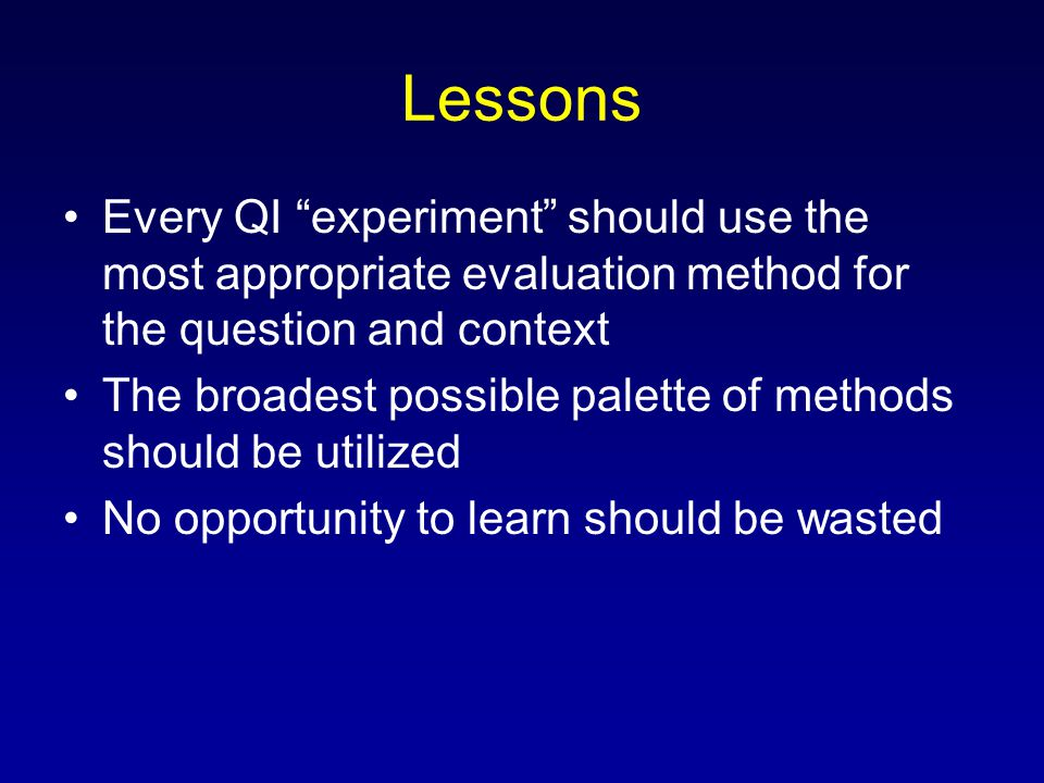 Lessons Every QI experiment should use the most appropriate evaluation method for the question and context The broadest possible palette of methods should be utilized No opportunity to learn should be wasted
