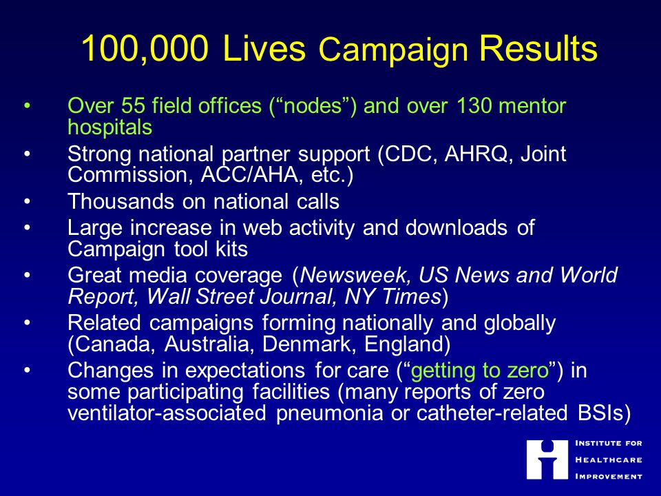 """100,000 Lives Campaign Results Over 55 field offices (""""nodes"""") and over 130 mentor hospitals Strong national partner support (CDC, AHRQ, Joint Commiss"""