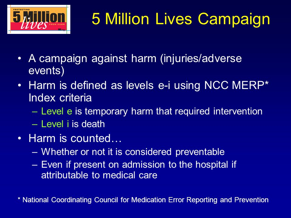 5 Million Lives Campaign A campaign against harm (injuries/adverse events) Harm is defined as levels e-i using NCC MERP* Index criteria –Level e is te