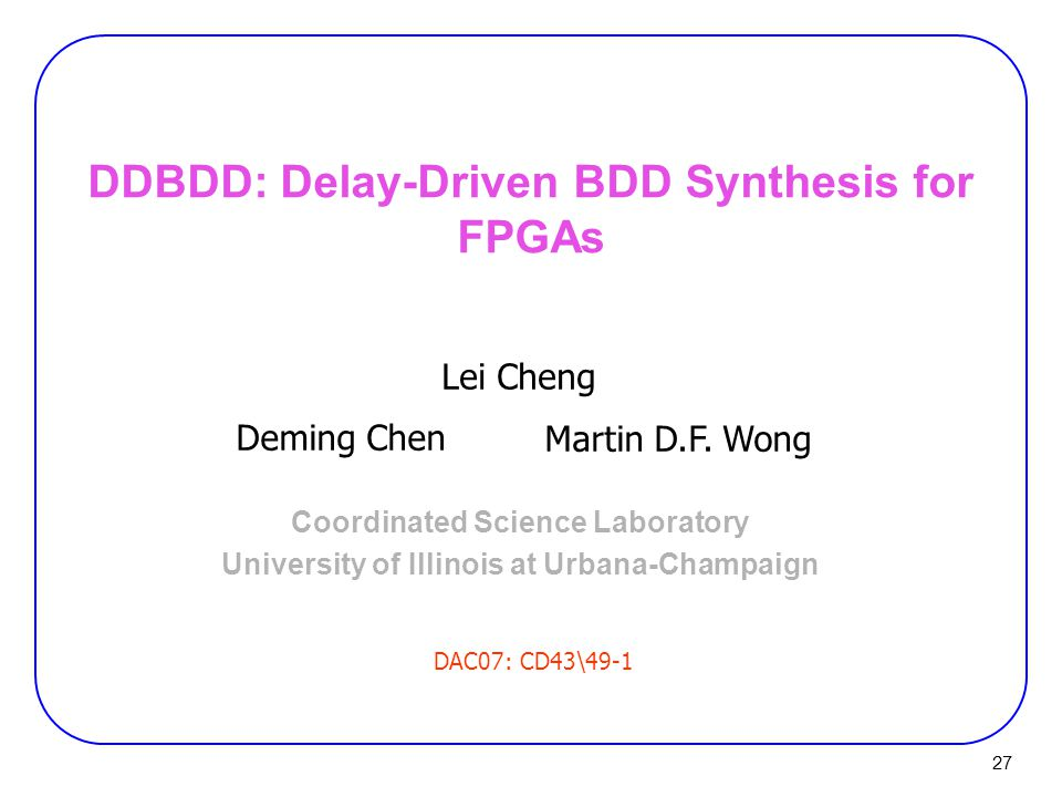 27 DDBDD: Delay-Driven BDD Synthesis for FPGAs Coordinated Science Laboratory University of Illinois at Urbana-Champaign Lei Cheng Deming Chen Martin