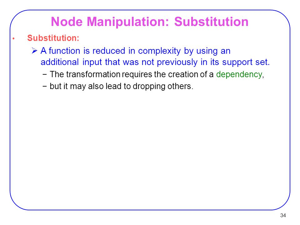 34 Node Manipulation: Substitution Substitution:  A function is reduced in complexity by using an additional input that was not previously in its support set.