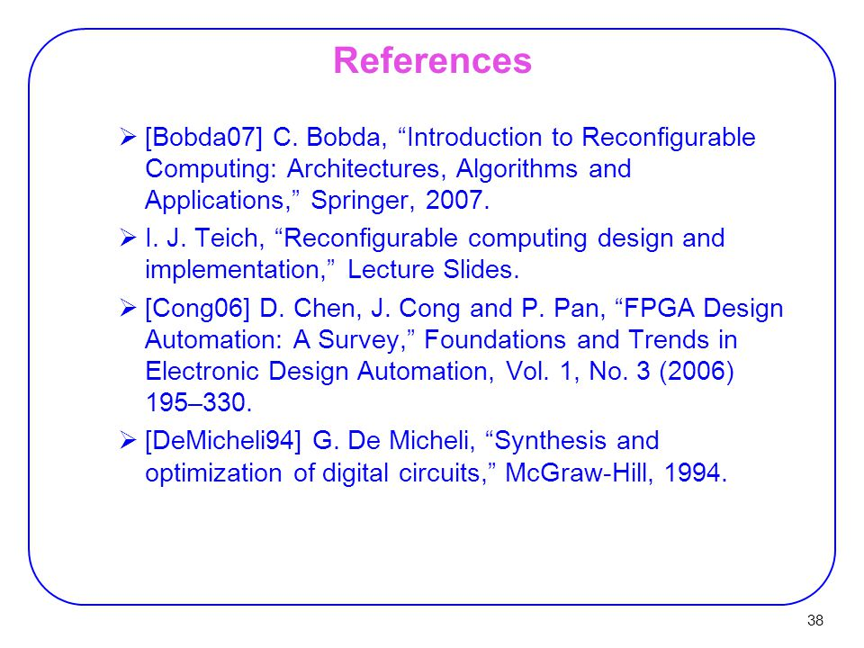 "38 References  [Bobda07] C. Bobda, ""Introduction to Reconfigurable Computing: Architectures, Algorithms and Applications,"" Springer, 2007.  I. J. Te"
