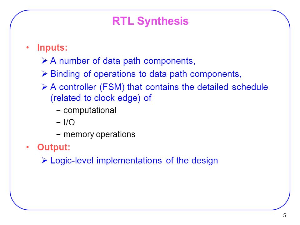 5 RTL Synthesis Inputs:  A number of data path components,  Binding of operations to data path components,  A controller (FSM) that contains the de