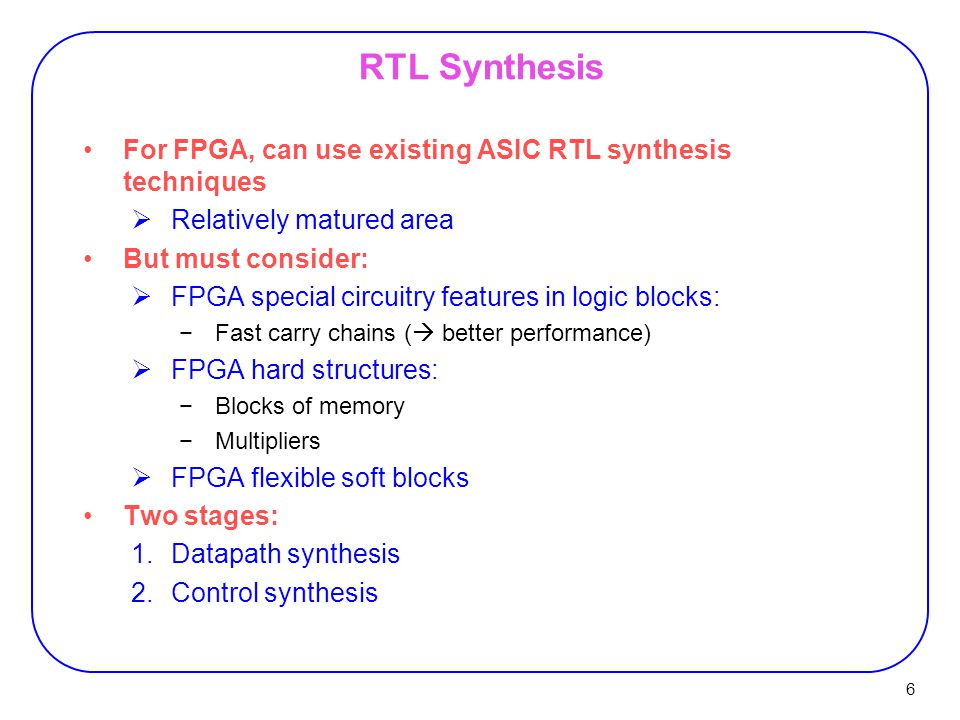 6 RTL Synthesis For FPGA, can use existing ASIC RTL synthesis techniques  Relatively matured area But must consider:  FPGA special circuitry features in logic blocks: −Fast carry chains (  better performance)  FPGA hard structures: −Blocks of memory −Multipliers  FPGA flexible soft blocks Two stages: 1.Datapath synthesis 2.Control synthesis