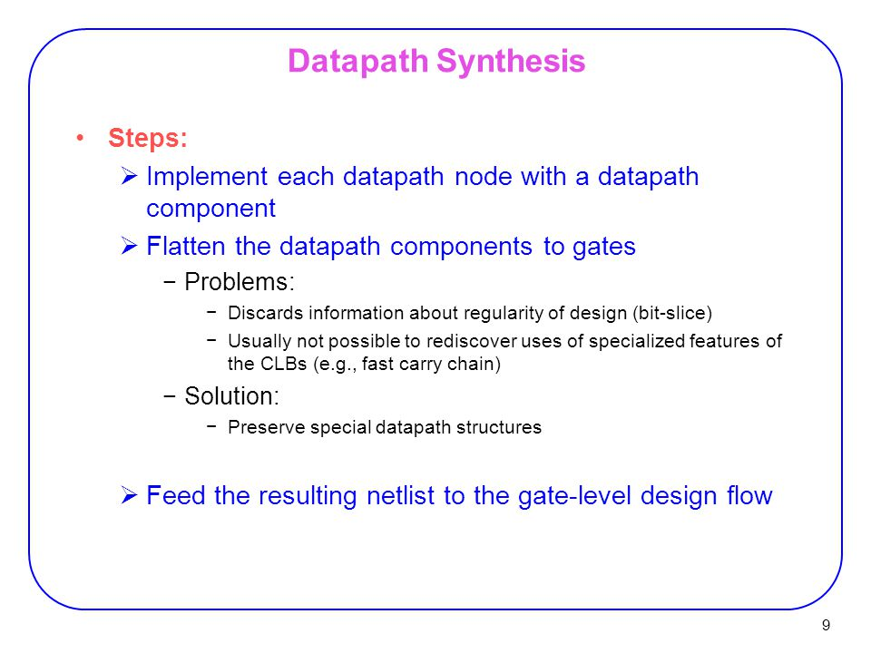 9 Datapath Synthesis Steps:  Implement each datapath node with a datapath component  Flatten the datapath components to gates −Problems: −Discards information about regularity of design (bit-slice) −Usually not possible to rediscover uses of specialized features of the CLBs (e.g., fast carry chain) −Solution: −Preserve special datapath structures  Feed the resulting netlist to the gate-level design flow