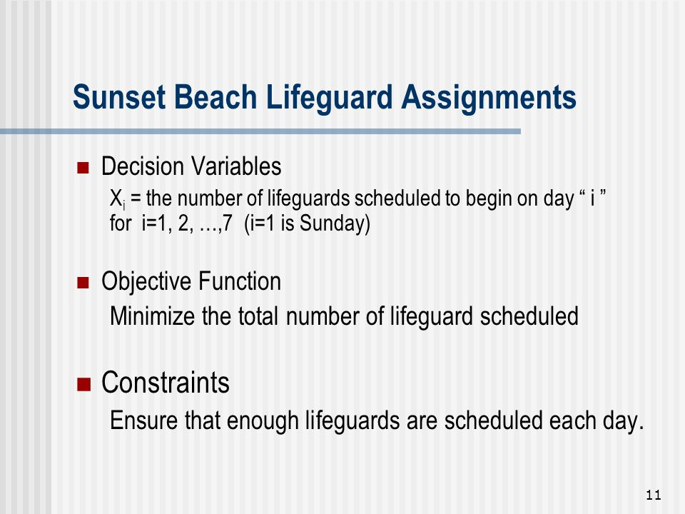 """11 Decision Variables X i = the number of lifeguards scheduled to begin on day """" i """" for i=1, 2, …,7 (i=1 is Sunday) Objective Function Minimize the t"""