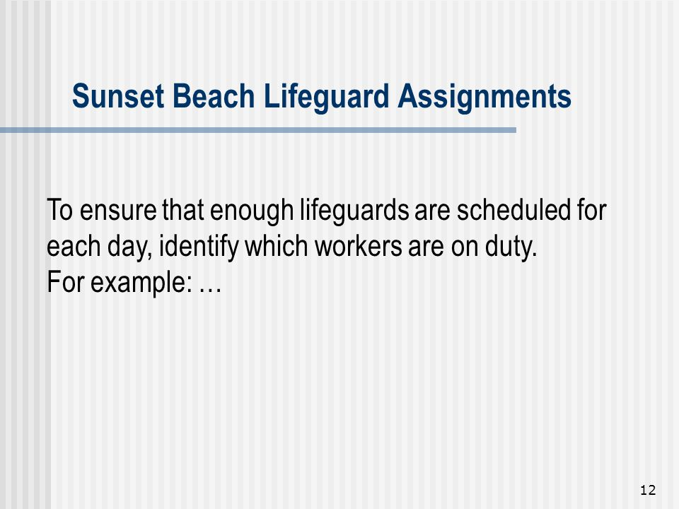 12 To ensure that enough lifeguards are scheduled for each day, identify which workers are on duty. For example: … Sunset Beach Lifeguard Assignments