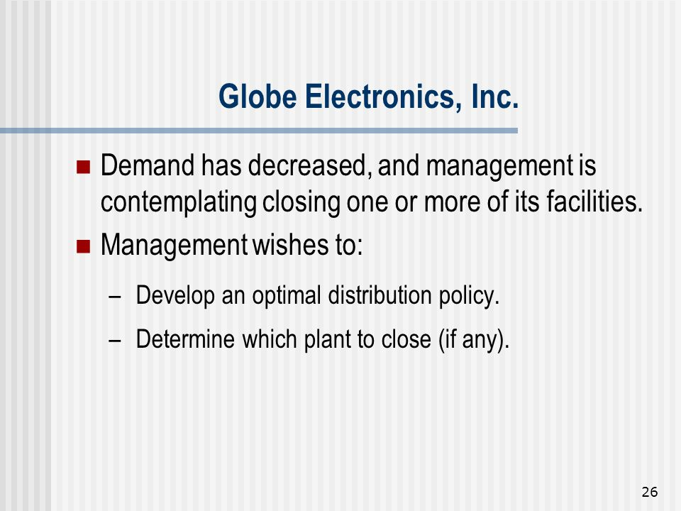 26 Demand has decreased, and management is contemplating closing one or more of its facilities. Management wishes to: – Develop an optimal distributio