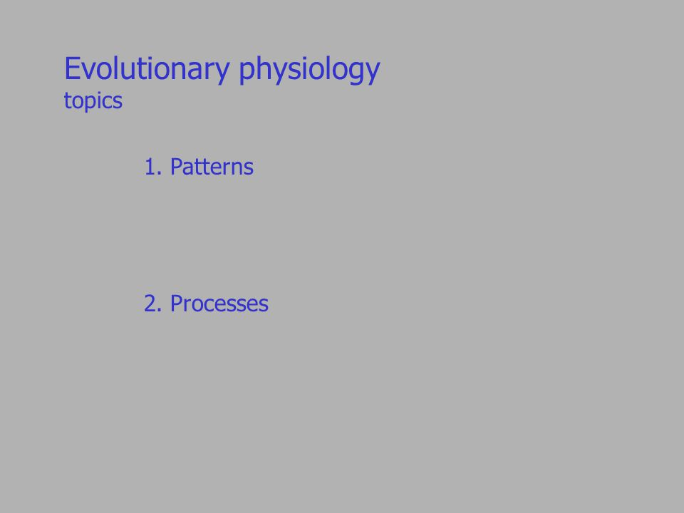 Evolutionary physiology topics 1. Patterns 2. Processes