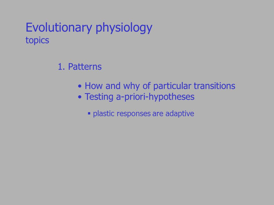 1. Patterns How and why of particular transitions Testing a-priori-hypotheses  plastic responses are adaptive Evolutionary physiology topics