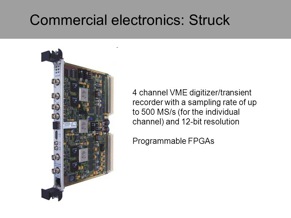 Commercial electronics: Struck 4 channel VME digitizer/transient recorder with a sampling rate of up to 500 MS/s (for the individual channel) and 12-b