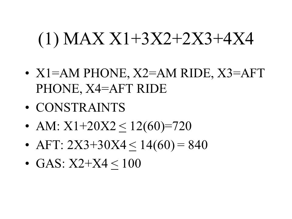 (1) MAX X1+3X2+2X3+4X4 X1=AM PHONE, X2=AM RIDE, X3=AFT PHONE, X4=AFT RIDE CONSTRAINTS AM: X1+20X2 < 12(60)=720 AFT: 2X3+30X4 < 14(60) = 840 GAS: X2+X4 < 100