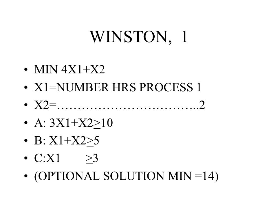 WINSTON, 1 MIN 4X1+X2 X1=NUMBER HRS PROCESS 1 X2=……………………………..2 A: 3X1+X2>10 B: X1+X2>5 C:X1 >3 (OPTIONAL SOLUTION MIN =14)