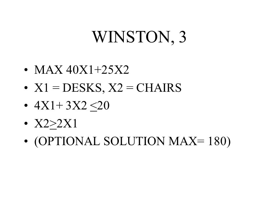 WINSTON, 3 MAX 40X1+25X2 X1 = DESKS, X2 = CHAIRS 4X1+ 3X2 <20 X2>2X1 (OPTIONAL SOLUTION MAX= 180)