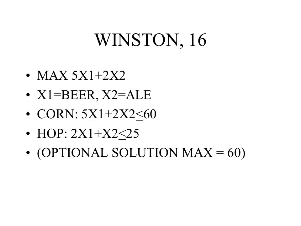 WINSTON, 16 MAX 5X1+2X2 X1=BEER, X2=ALE CORN: 5X1+2X2<60 HOP: 2X1+X2<25 (OPTIONAL SOLUTION MAX = 60)