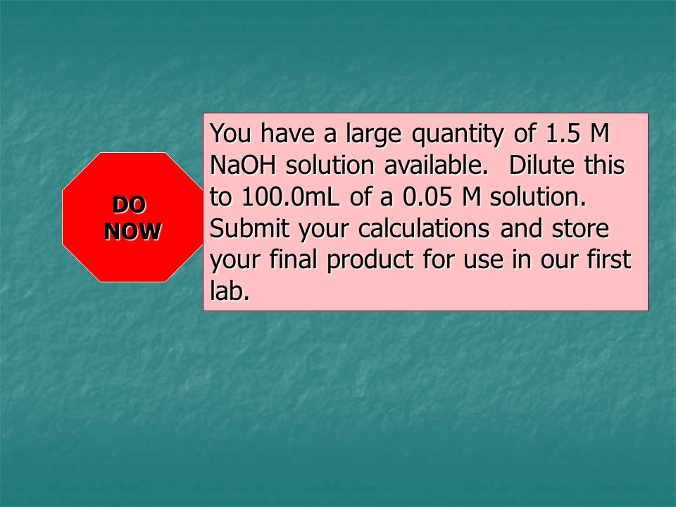 DONOW You have a large quantity of 1.5 M NaOH solution available. Dilute this to 100.0mL of a 0.05 M solution. Submit your calculations and store your