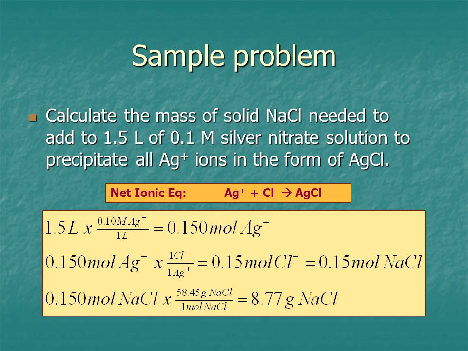 Sample problem Calculate the mass of solid NaCl needed to add to 1.5 L of 0.1 M silver nitrate solution to precipitate all Ag + ions in the form of Ag