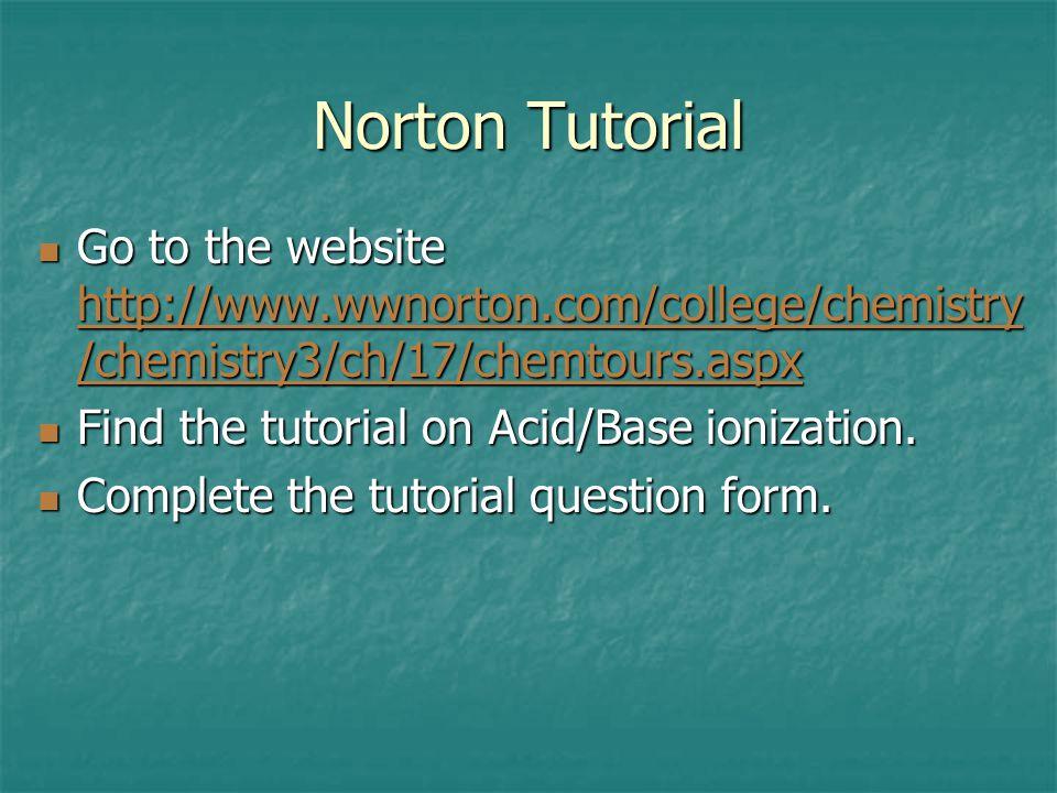 Norton Tutorial Go to the website http://www.wwnorton.com/college/chemistry /chemistry3/ch/17/chemtours.aspx Go to the website http://www.wwnorton.com/college/chemistry /chemistry3/ch/17/chemtours.aspx http://www.wwnorton.com/college/chemistry /chemistry3/ch/17/chemtours.aspx http://www.wwnorton.com/college/chemistry /chemistry3/ch/17/chemtours.aspx Find the tutorial on Acid/Base ionization.