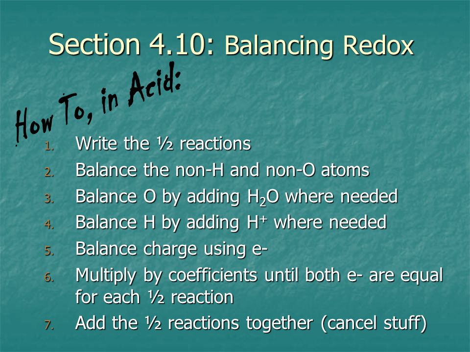 Section 4.10: Balancing Redox 1. Write the ½ reactions 2. Balance the non-H and non-O atoms 3. Balance O by adding H 2 O where needed 4. Balance H by