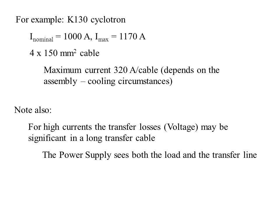 For example: K130 cyclotron I nominal = 1000 A, I max = 1170 A 4 x 150 mm 2 cable Maximum current 320 A/cable (depends on the assembly – cooling circumstances) Note also: For high currents the transfer losses (Voltage) may be significant in a long transfer cable The Power Supply sees both the load and the transfer line