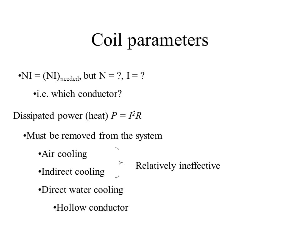 Coil parameters NI = (NI) needed, but N = ?, I = ? i.e. which conductor? Dissipated power (heat) P = I 2 R Must be removed from the system Air cooling