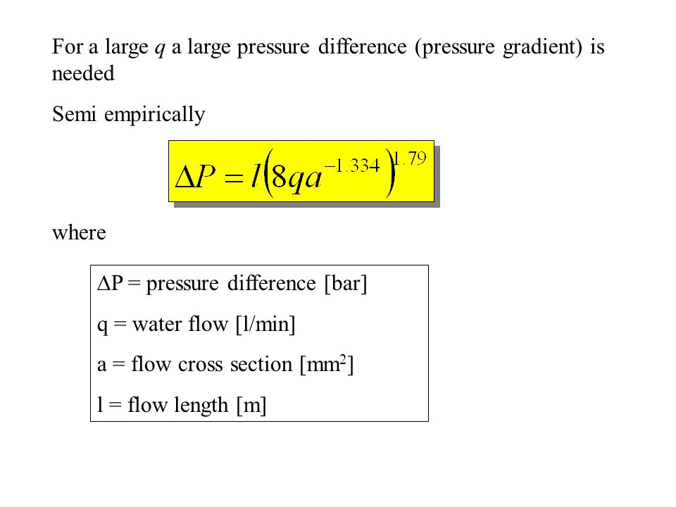 For a large q a large pressure difference (pressure gradient) is needed Semi empirically where  P = pressure difference [bar] q = water flow [l/min] a = flow cross section [mm 2 ] l = flow length [m]