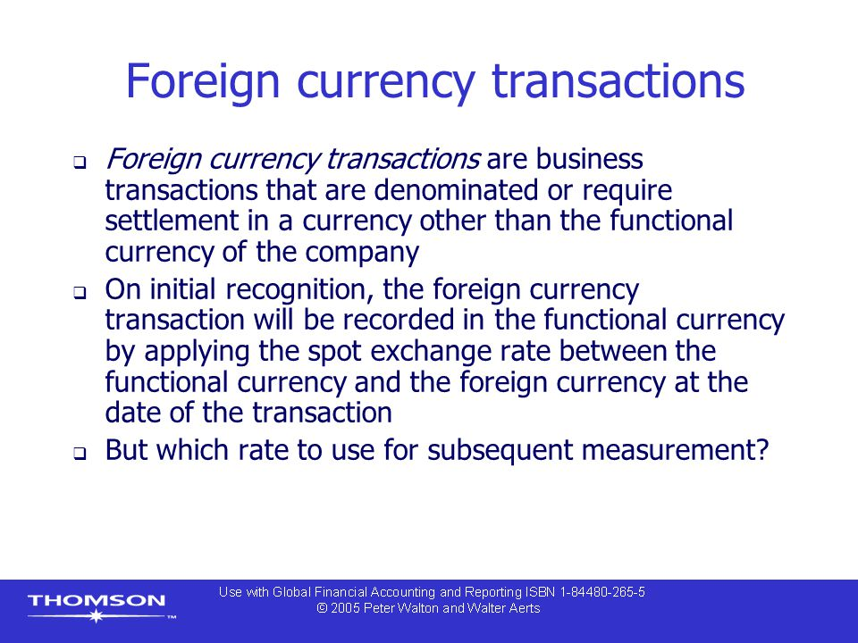 Foreign currency transactions  Foreign currency transactions are business transactions that are denominated or require settlement in a currency other than the functional currency of the company  On initial recognition, the foreign currency transaction will be recorded in the functional currency by applying the spot exchange rate between the functional currency and the foreign currency at the date of the transaction  But which rate to use for subsequent measurement