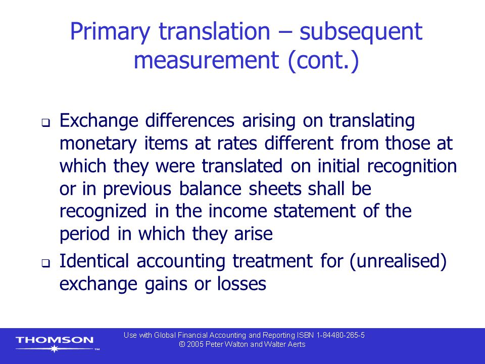 Primary translation – subsequent measurement (cont.)  Exchange differences arising on translating monetary items at rates different from those at which they were translated on initial recognition or in previous balance sheets shall be recognized in the income statement of the period in which they arise  Identical accounting treatment for (unrealised) exchange gains or losses
