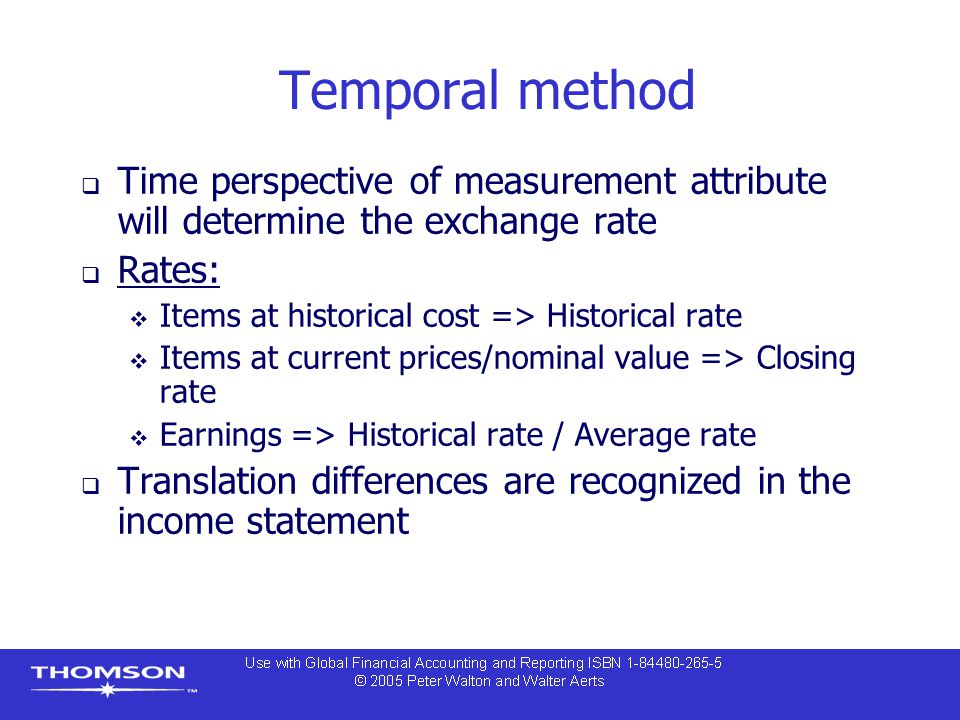 Temporal method  Time perspective of measurement attribute will determine the exchange rate  Rates:  Items at historical cost => Historical rate  Items at current prices/nominal value => Closing rate  Earnings => Historical rate / Average rate  Translation differences are recognized in the income statement