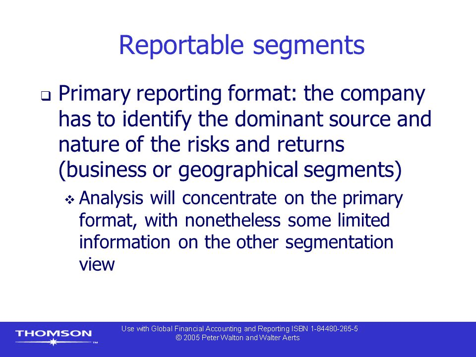 Reportable segments  Primary reporting format: the company has to identify the dominant source and nature of the risks and returns (business or geographical segments)  Analysis will concentrate on the primary format, with nonetheless some limited information on the other segmentation view