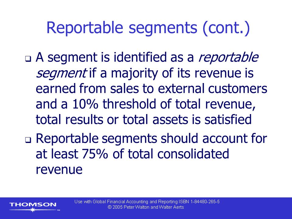 Reportable segments (cont.)  A segment is identified as a reportable segment if a majority of its revenue is earned from sales to external customers and a 10% threshold of total revenue, total results or total assets is satisfied  Reportable segments should account for at least 75% of total consolidated revenue