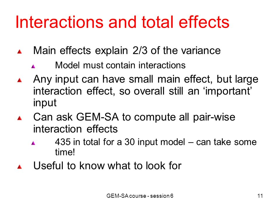 GEM-SA course - session 611 Interactions and total effects Main effects explain 2/3 of the variance Model must contain interactions Any input can have