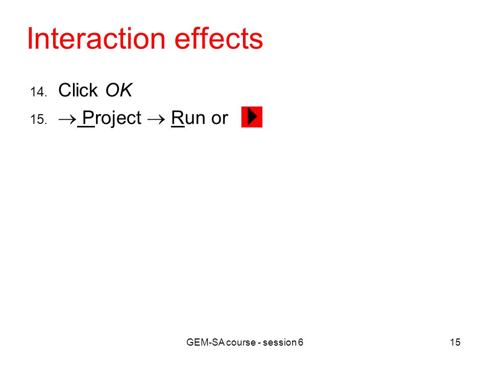 GEM-SA course - session 615 Interaction effects 14. Click OK 15.  Project  Run or