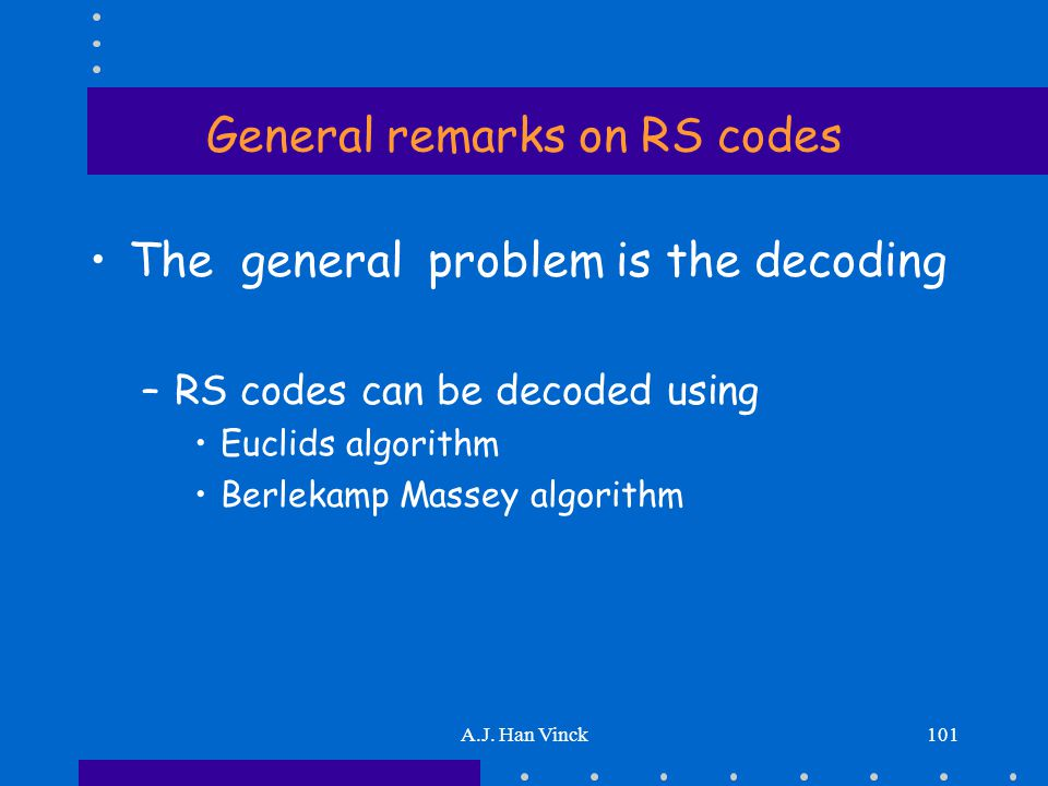 A.J. Han Vinck101 General remarks on RS codes The general problem is the decoding –RS codes can be decoded using Euclids algorithm Berlekamp Massey al