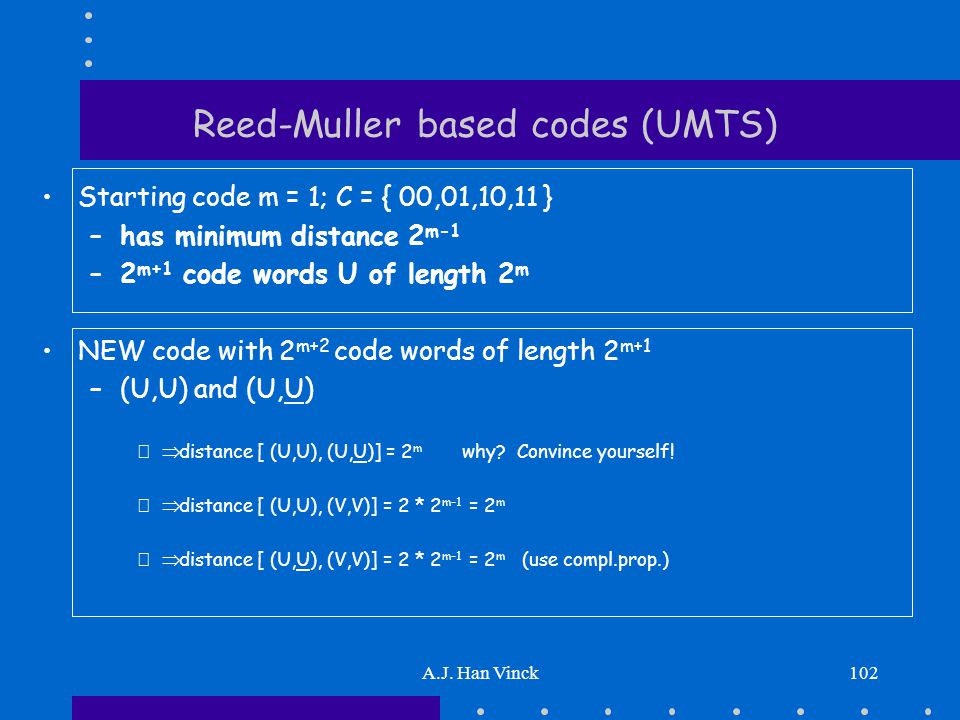 A.J. Han Vinck102 Reed-Muller based codes (UMTS) Starting code m = 1; C = { 00,01,10,11 } –has minimum distance 2 m-1 –2 m+1 code words U of length 2