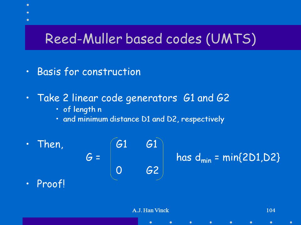 A.J. Han Vinck104 Reed-Muller based codes (UMTS) Basis for construction Take 2 linear code generators G1 and G2 of length n and minimum distance D1 an