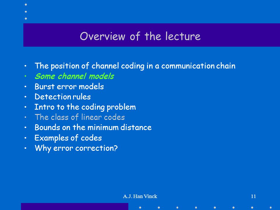 A.J. Han Vinck11 Overview of the lecture The position of channel coding in a communication chain Some channel models Burst error models Detection rule
