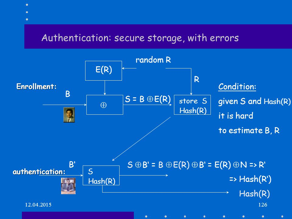 12.04.2015126 Authentication: secure storage, with errors Enrollment:  S = B  E(R) random R Condition: given S and Hash(R) it is hard to estimate B,