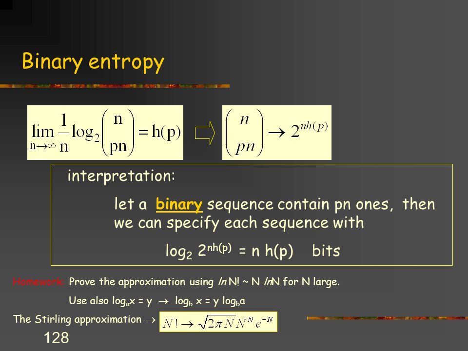 128 Binary entropy interpretation: let a binary sequence contain pn ones, then we can specify each sequence with log 2 2 nh(p) = n h(p) bits Homework: Prove the approximation using ln N.