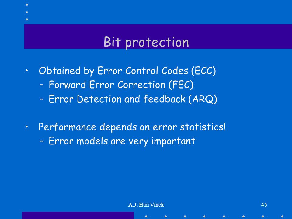 A.J. Han Vinck45 Bit protection Obtained by Error Control Codes (ECC) –Forward Error Correction (FEC) –Error Detection and feedback (ARQ) Performance