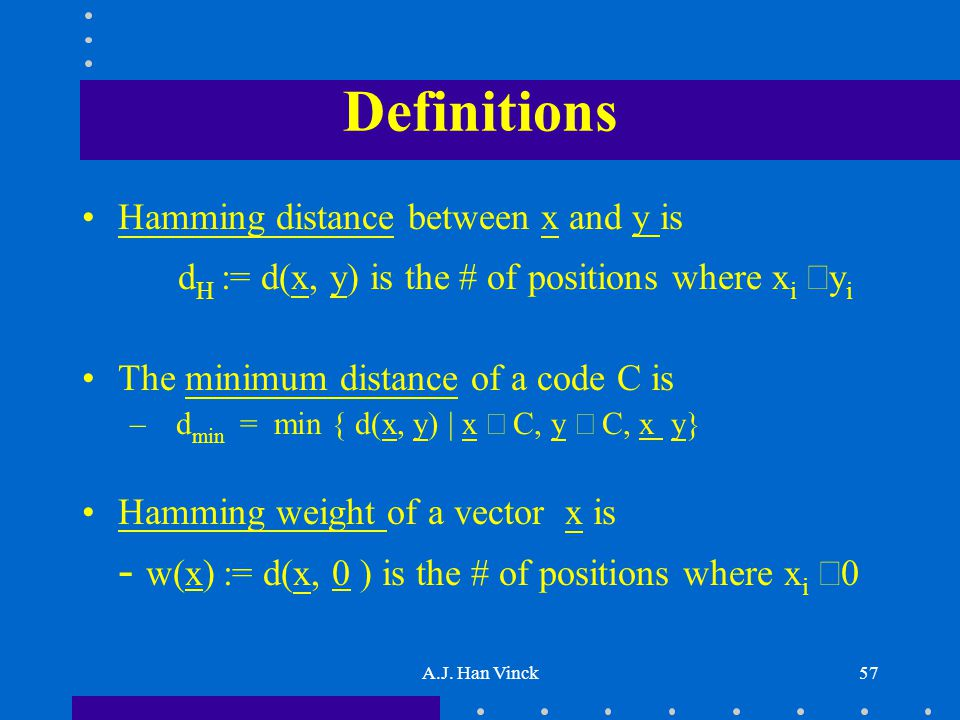 A.J. Han Vinck57 Definitions Hamming distance between x and y is d H := d(x, y) is the # of positions where x i  y i The minimum distance of a code C