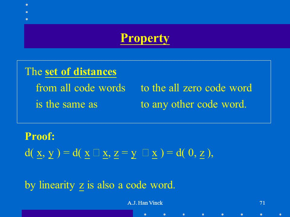 A.J. Han Vinck71 Property The set of distances from all code words to the all zero code word is the same as to any other code word. Proof: d( x, y ) =