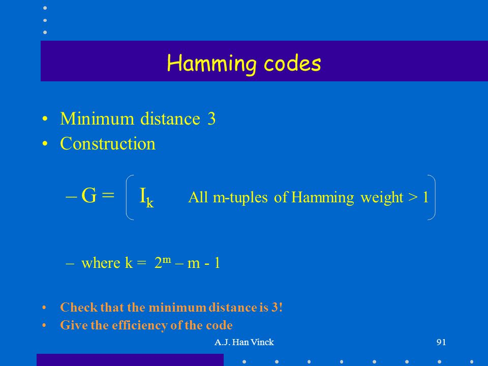 A.J. Han Vinck91 Hamming codes Minimum distance 3 Construction –G = I k All m-tuples of Hamming weight > 1 –where k = 2 m – m - 1 Check that the minim