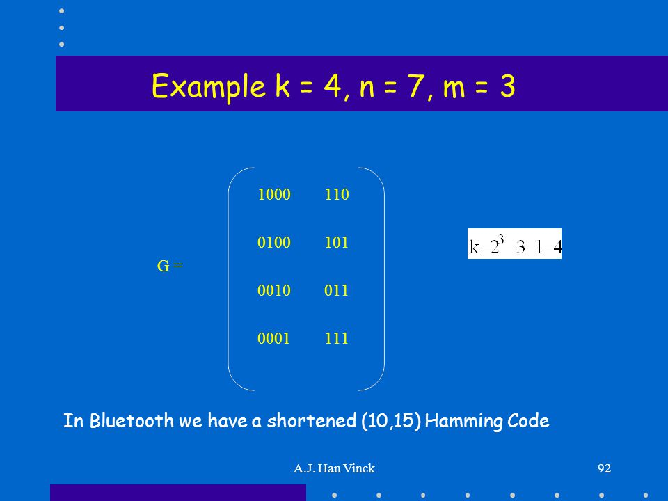 A.J. Han Vinck92 Example k = 4, n = 7, m = 3 1000110 0100101 G = 0010011 0001111 In Bluetooth we have a shortened (10,15) Hamming Code