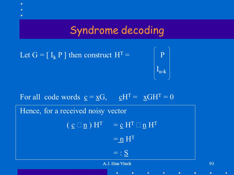 A.J. Han Vinck93 Syndrome decoding Let G = [ I k P ] then construct H T = P I n-k For all code words c = xG, cH T = xGH T = 0 Hence, for a received no