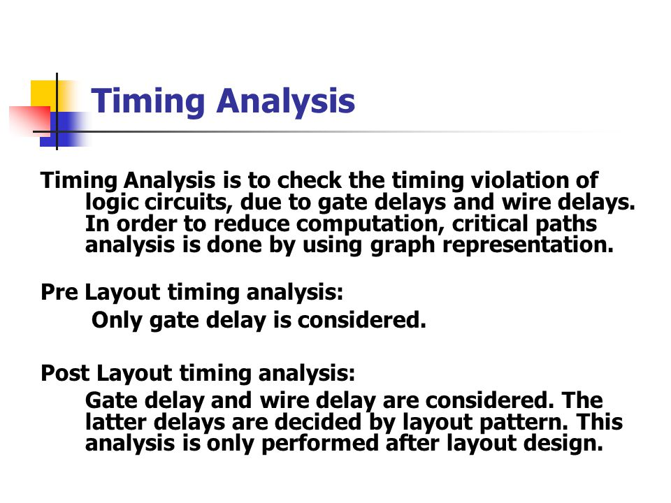 Timing Analysis Timing Analysis is to check the timing violation of logic circuits, due to gate delays and wire delays.