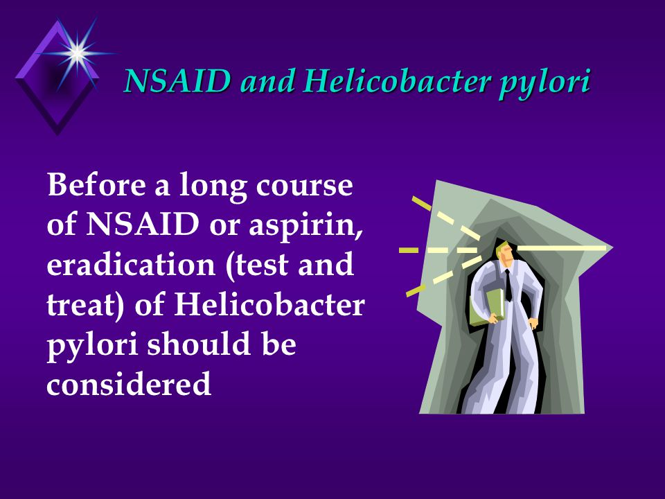 NSAID and Helicobacter pylori Before a long course of NSAID or aspirin, eradication (test and treat) of Helicobacter pylori should be considered